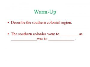 WarmUp Describe the southern colonial region The southern
