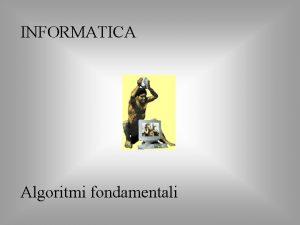 INFORMATICA Algoritmi fondamentali Riordinamento di un vettore Il