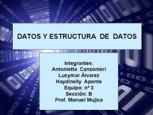 DATOS Y ESTRUCTURA DE DATOS Integrantes Antonietta Canzonieri