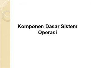 Komponen Dasar Sistem Operasi Pendahuluan Sistem operasi merupakan