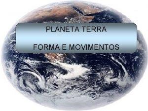 PLANETA TERRA FORMA E MOVIMENTOS A Terra e
