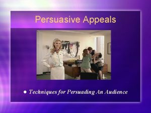 Persuasive Appeals l Techniques for Persuading An Audience