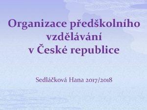Organizace pedkolnho vzdlvn v esk republice Sedlkov Hana