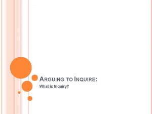 ARGUING TO INQUIRE What is Inquiry Inquiry is