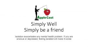 Simply Well Simply be a friend Isolation exacerbates