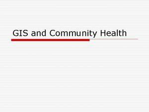 GIS and Community Health GIS and Community Health