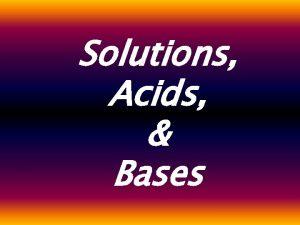 Solutions Acids Bases Acids Bases Acids Bases Acids
