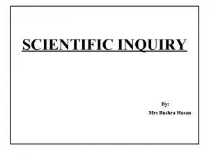 SCIENTIFIC INQUIRY By Mrs Bushra Hasan Scientific inquiry