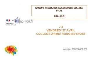 GROUPE RESSOURCE ACADEMIQUE COLLEGE LYON GRAL CLG J