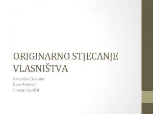 ORIGINARNO STJECANJE VLASNITVA Valentina Draksler Dora Blaevi Hrvoje