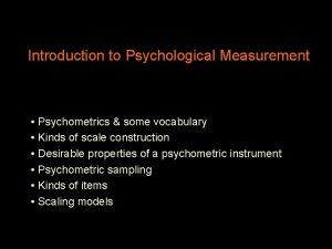 Introduction to Psychological Measurement Psychometrics some vocabulary Kinds