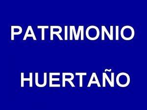 PATRIMONIO HUERTAO Objetivos de esta presentacin Dar a