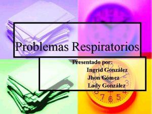 Problemas Respiratorios Presentado por Ingrid Gonzlez Jhon Gmez