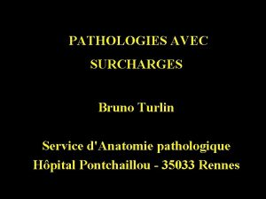 PATHOLOGIES AVEC SURCHARGES Bruno Turlin Service dAnatomie pathologique