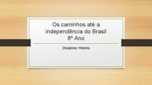 Os caminhos at a independncia do Brasil 8
