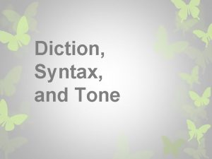 Diction Syntax and Tone Diction refers to the