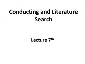 Conducting and Literature Search Lecture 7 th Conducting