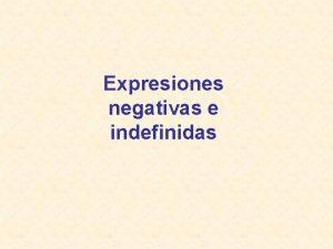 Expresiones negativas e indefinidas Como sabes algunas expresiones