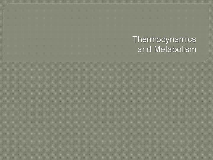 Thermodynamics and Metabolism Metabolism q Metabolism Catabolism Anabolism