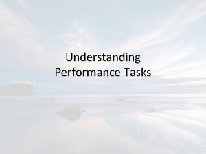 Understanding Performance Tasks Definition A performance task requires