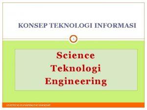 KONSEP TEKNOLOGI INFORMASI 1 Science Teknologi Engineering UNIVERSITAS