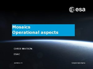 Mosaics Operational aspects CHRIS WATSON ESAC ESOC Chris