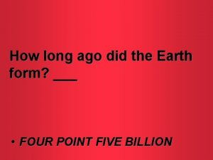 How long ago did the Earth form FOUR