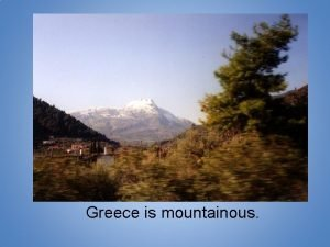 Greece is mountainous Greece is a mountainous peninsula
