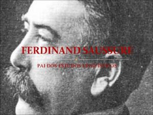 FERDINAND SAUSSURE PAI DOS ESTUDOS LINGUSTICOS APRESENTAO Ferdinand