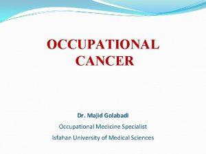 OCCUPATIONAL CANCER Dr Majid Golabadi Occupational Medicine Specialist