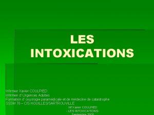 LES INTOXICATIONS Infirmier Xavier COULPIED Infirmier d Urgences