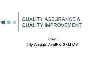QUALITY ASSURANCE QUALITY IMPROVEMENT Oleh Lily Widjaja Amd
