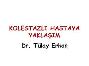 KOLESTAZLI HASTAYA YAKLAIM Dr Tlay Erkan Yenidoan Kolestaznda