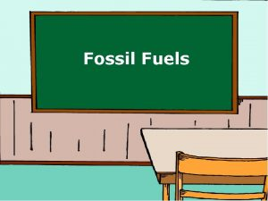 Fossil Fuels Fossil Fuel Fossil Fuel What is