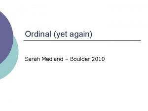 Ordinal yet again Sarah Medland Boulder 2010 This