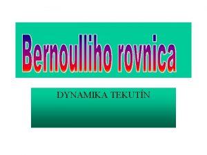 DYNAMIKA TEKUTN Bernoulliho rovnica o hovor Bernoulliho rovnica