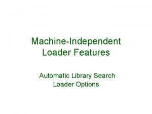 MachineIndependent Loader Features Automatic Library Search Loader Options