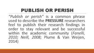 PUBLISH OR PERISH Publish or perish is a
