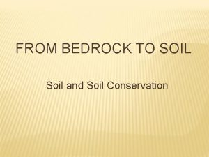 FROM BEDROCK TO SOIL Soil and Soil Conservation