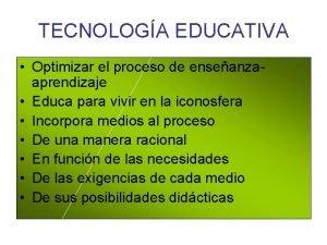 TECNOLOGA EDUCATIVA Optimizar el proceso de enseanzaaprendizaje Educa
