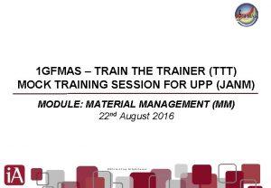 1 GFMAS TRAIN THE TRAINER TTT MOCK TRAINING