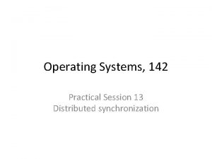 Operating Systems 142 Practical Session 13 Distributed synchronization