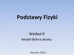 Podstawy Fizyki Wykad II Model Bohra atomu Rzeszw