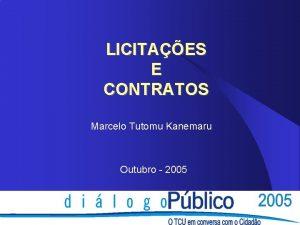 LICITAES E CONTRATOS Marcelo Tutomu Kanemaru Outubro 2005