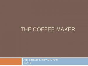 THE COFFEE MAKER Alex Caldwell Riley Mc Dowell