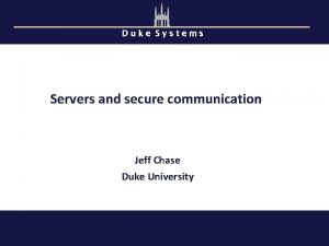 Duke Systems Servers and secure communication Jeff Chase