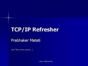TCPIP Refresher Prabhaker Mateti ack Many many sources
