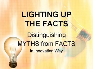 LIGHTING UP THE FACTS Distinguishing MYTHS from FACTS