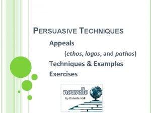 PERSUASIVE TECHNIQUES Appeals ethos logos and pathos Techniques