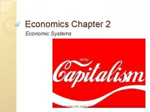 Economics Chapter 2 Economic Systems Chapter 2 Economic
